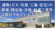 建物(ビル・社屋・工場・住宅)の新築・増改築・改修・耐震工事等ご検討されているお客さまへ